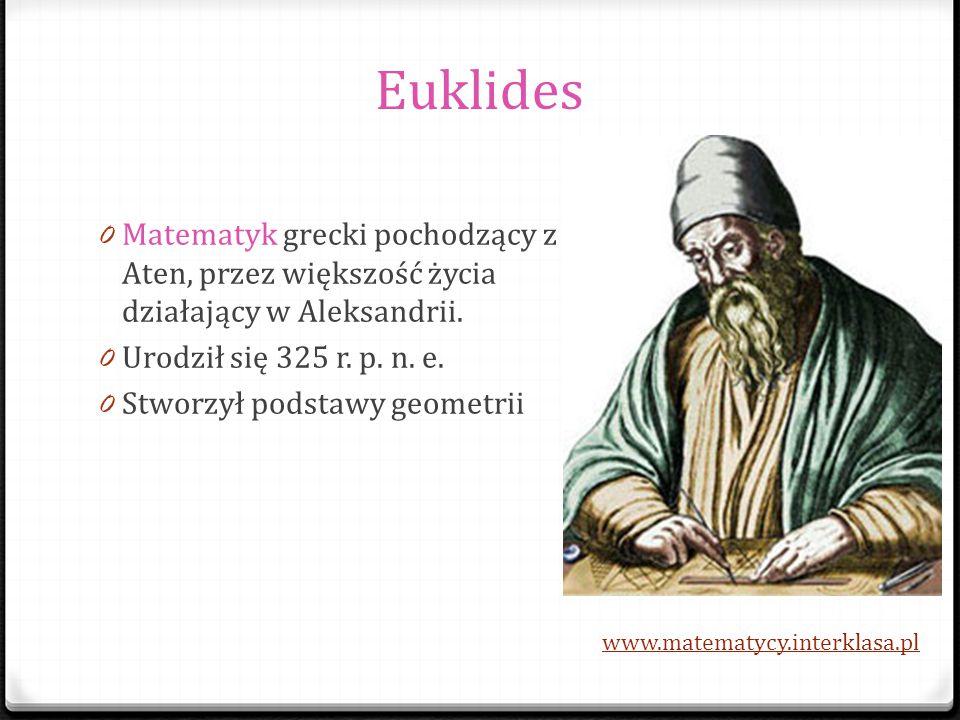 Euklides Matematyk grecki pochodzący z Aten, przez większość życia działający w Aleksandrii. Urodził się 325 r. p. n. e.