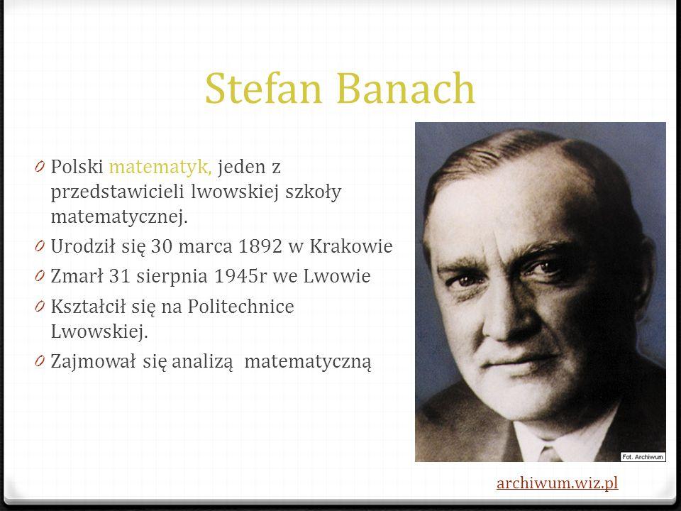 Stefan Banach Polski matematyk, jeden z przedstawicieli lwowskiej szkoły matematycznej. Urodził się 30 marca 1892 w Krakowie.