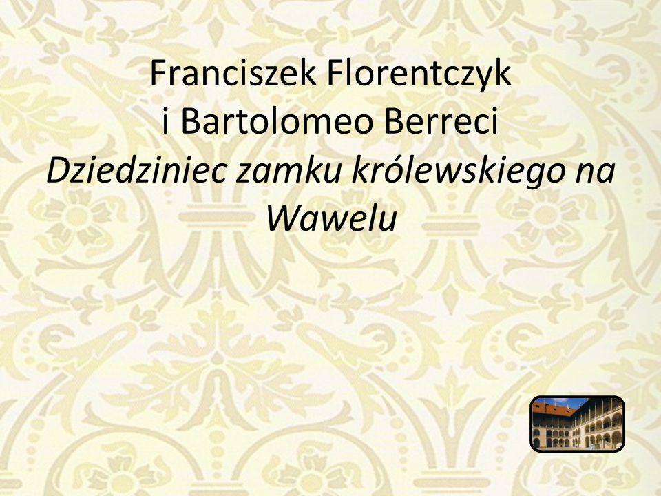 Franciszek Florentczyk i Bartolomeo Berreci Dziedziniec zamku królewskiego na Wawelu