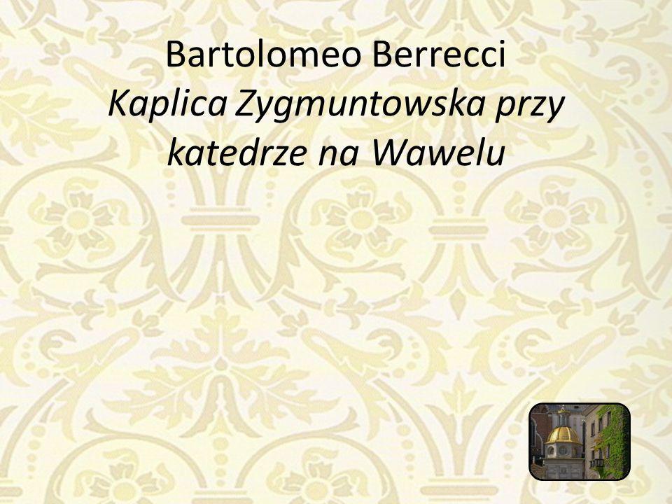 Bartolomeo Berrecci Kaplica Zygmuntowska przy katedrze na Wawelu