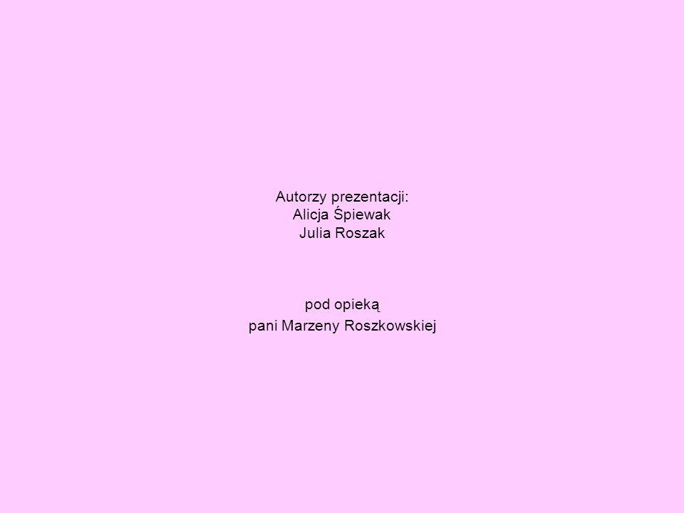 Autorzy prezentacji: Alicja Śpiewak Julia Roszak