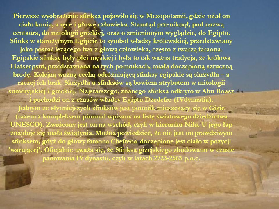 Pierwsze wyobrażenie sfinksa pojawiło się w Mezopotamii, gdzie miał on ciało konia, a ręce i głowę człowieka. Stamtąd przeniknął, pod nazwą centaura, do mitologii greckiej, oraz o zmienionym wyglądzie, do Egiptu.