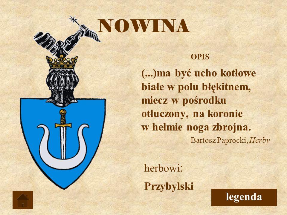 NOWINA OPIS. (...)ma być ucho kotłowe białe w polu błękitnem, miecz w pośrodku otłuczony, na koronie w hełmie noga zbrojna.