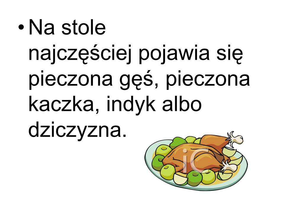 Na stole najczęściej pojawia się pieczona gęś, pieczona kaczka, indyk albo dziczyzna.