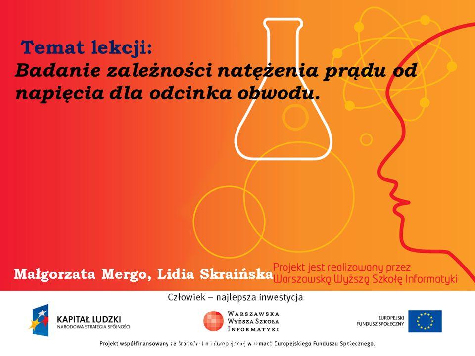 Temat lekcji: Badanie zależności natężenia prądu od napięcia dla odcinka obwodu. Małgorzata Mergo, Lidia Skraińska