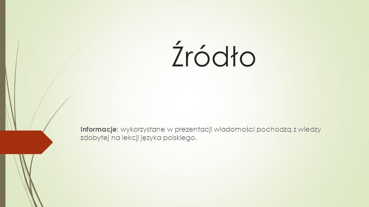 Źródło Informacje: wykorzystane w prezentacji wiadomości pochodzą z wiedzy zdobytej na lekcji języka polskiego.