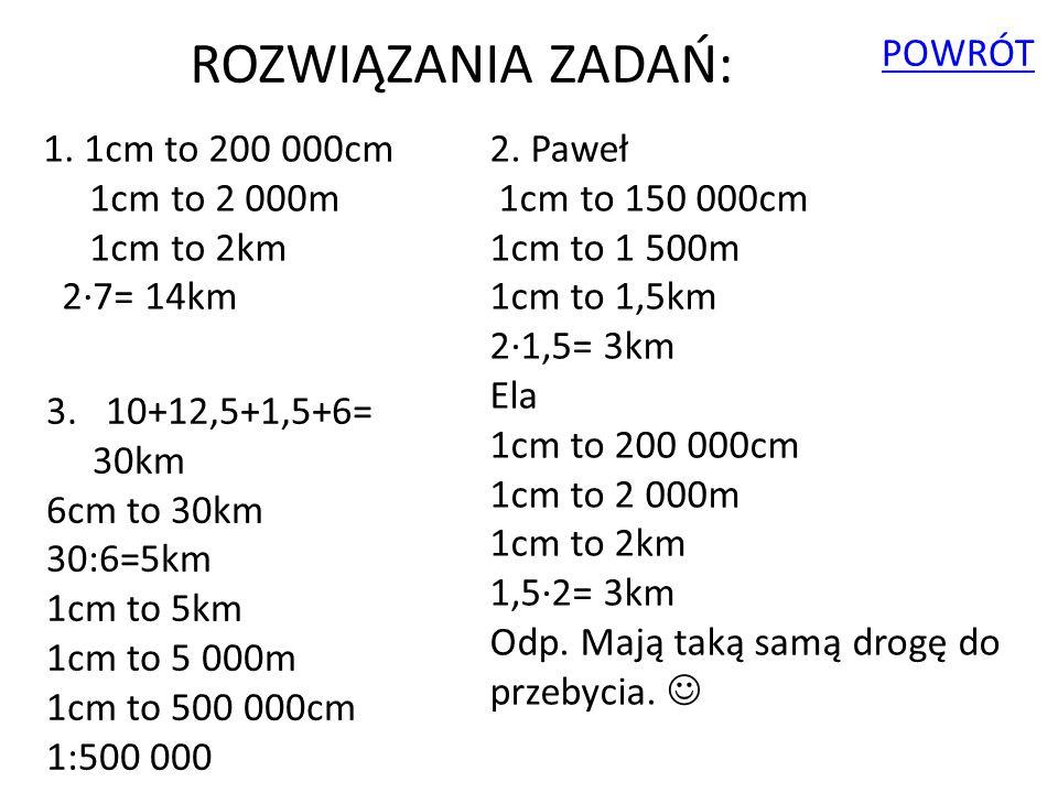 ROZWIĄZANIA ZADAŃ: POWRÓT 1. 1cm to 200 000cm 1cm to 2 000m 1cm to 2km