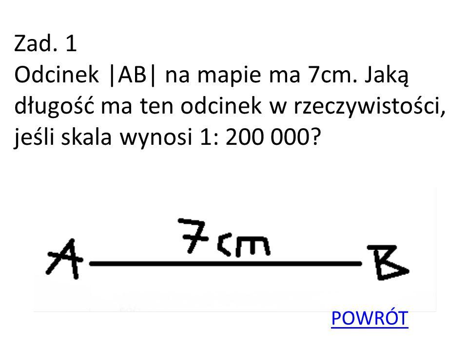 Zad. 1 Odcinek |AB| na mapie ma 7cm. Jaką długość ma ten odcinek w rzeczywistości, jeśli skala wynosi 1: 200 000