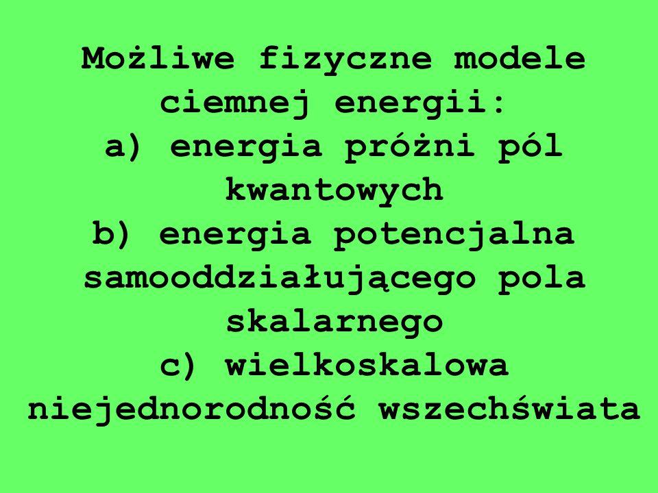Możliwe fizyczne modele ciemnej energii: a) energia próżni pól kwantowych b) energia potencjalna samooddziałującego pola skalarnego c) wielkoskalowa niejednorodność wszechświata