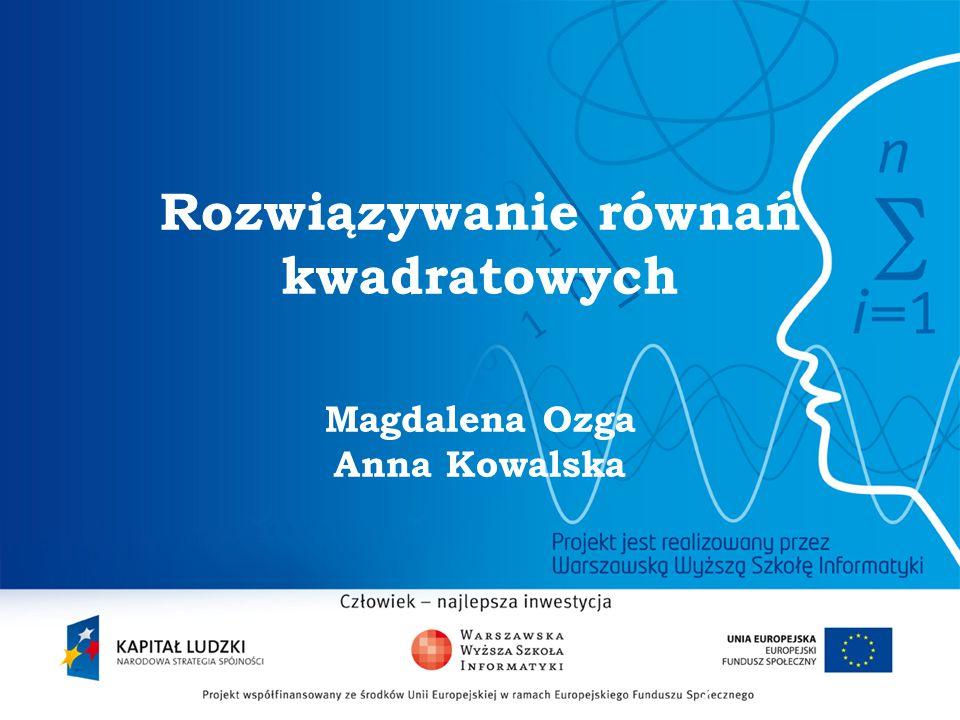 Rozwiązywanie równań kwadratowych Magdalena Ozga Anna Kowalska