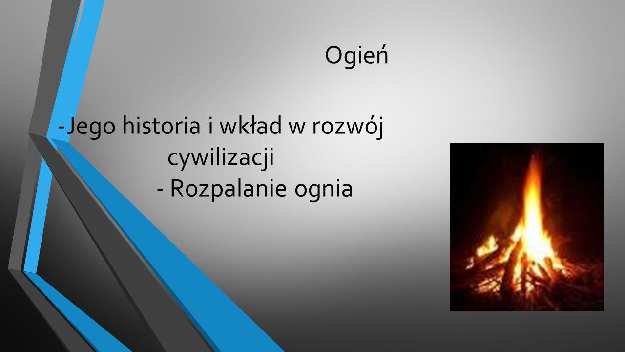 -Jego historia i wkład w rozwój cywilizacji - Rozpalanie ognia