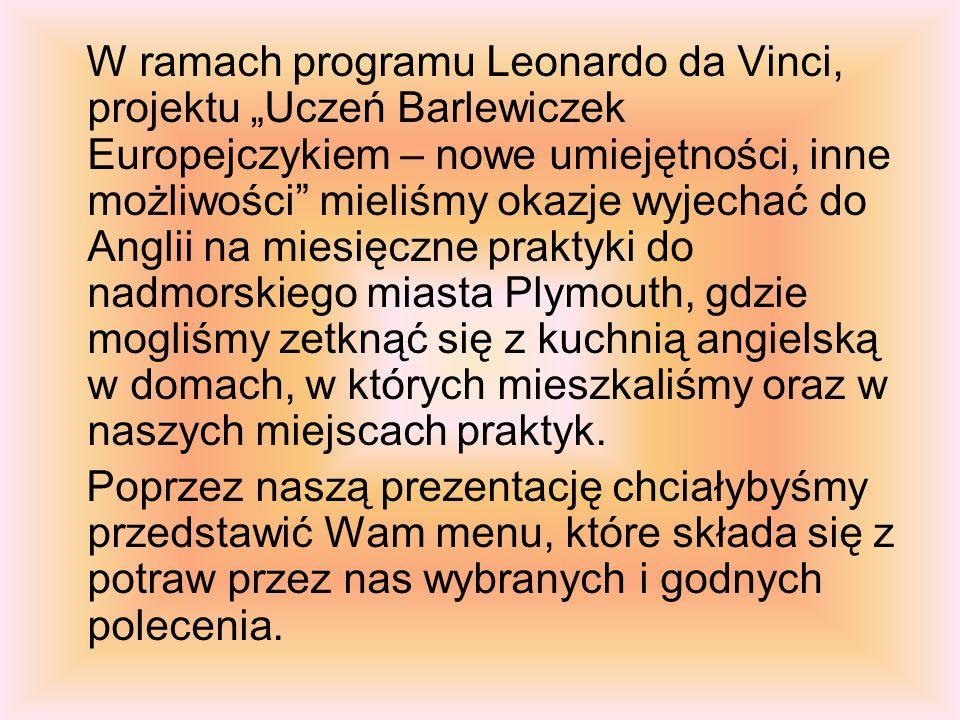 """W ramach programu Leonardo da Vinci, projektu """"Uczeń Barlewiczek Europejczykiem – nowe umiejętności, inne możliwości mieliśmy okazje wyjechać do Anglii na miesięczne praktyki do nadmorskiego miasta Plymouth, gdzie mogliśmy zetknąć się z kuchnią angielską w domach, w których mieszkaliśmy oraz w naszych miejscach praktyk."""