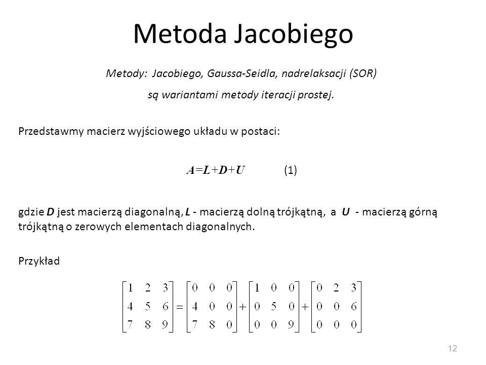 Metoda Jacobiego Metody: Jacobiego, Gaussa-Seidla, nadrelaksacji (SOR) są wariantami metody iteracji prostej.