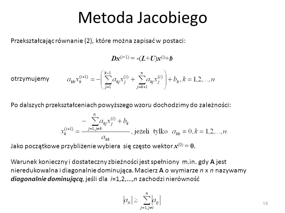 Metoda Jacobiego Przekształcając równanie (2), które można zapisać w postaci: Dx(i+1) = -(L+U)x(i)+b.