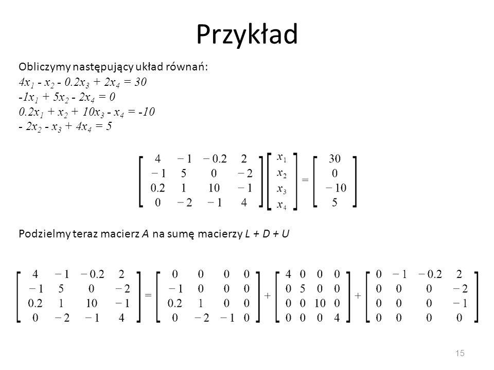 Przykład Obliczymy następujący układ równań: 4x1 - x2 - 0.2x3 + 2x4 = 30 -1x1 + 5x2 - 2x4 = 0 0.2x1 + x2 + 10x3 - x4 = -10 - 2x2 - x3 + 4x4 = 5.