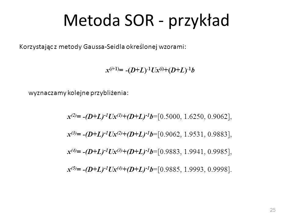 Metoda SOR - przykład Korzystając z metody Gaussa-Seidla określonej wzorami: x(i+1)= -(D+L)-1Ux(i)+(D+L)-1b.