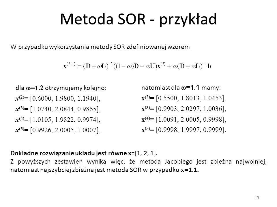 Metoda SOR - przykład W przypadku wykorzystania metody SOR zdefiniowanej wzorem. dla =1.2 otrzymujemy kolejno: