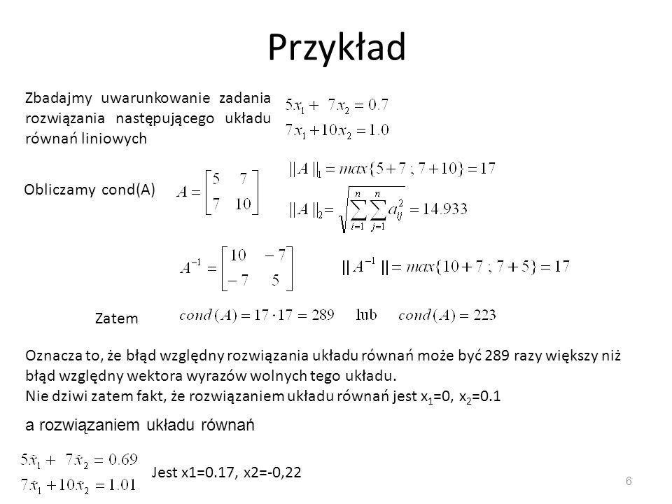 Przykład Zbadajmy uwarunkowanie zadania rozwiązania następującego układu równań liniowych. Obliczamy cond(A)