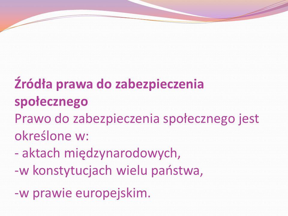 Źródła prawa do zabezpieczenia społecznego Prawo do zabezpieczenia społecznego jest określone w: - aktach międzynarodowych, -w konstytucjach wielu państwa, -w prawie europejskim.