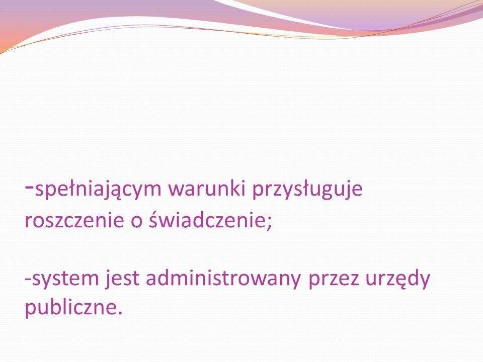 -spełniającym warunki przysługuje roszczenie o świadczenie; -system jest administrowany przez urzędy publiczne.