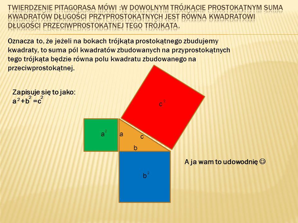 Twierdzenie pitagorasa mówi :W dowolnym trójkącie prostokątnym suma kwadratów długości przyprostokątnych jest równa kwadratowi długości przeciwprostokątnej tego trójkąta.