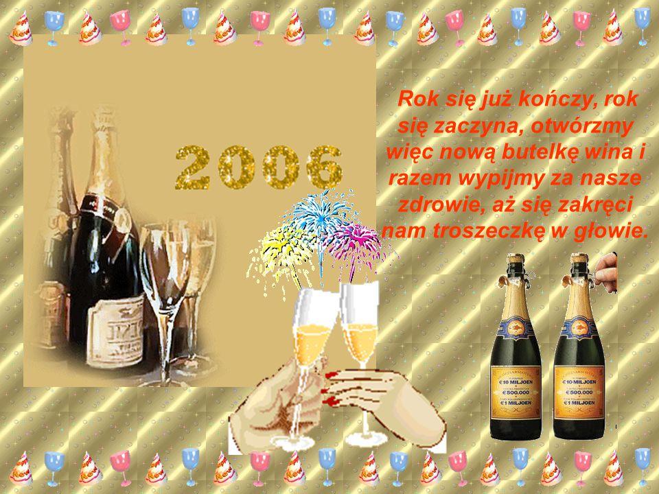 Rok się już kończy, rok się zaczyna, otwórzmy więc nową butelkę wina i razem wypijmy za nasze zdrowie, aż się zakręci nam troszeczkę w głowie.