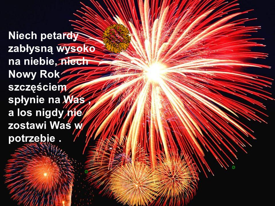 Niech petardy zabłysną wysoko na niebie, niech Nowy Rok szczęściem spłynie na Was , a los nigdy nie zostawi Was w potrzebie .