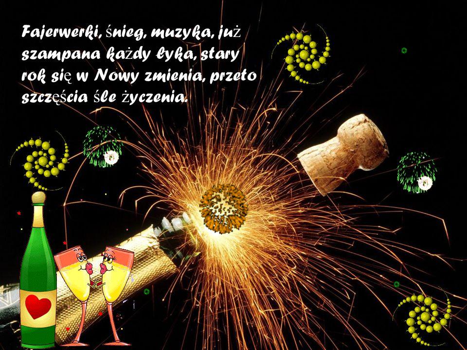 Fajerwerki, śnieg, muzyka, już szampana każdy łyka, stary rok się w Nowy zmienia, przeto szczęścia śle życzenia.