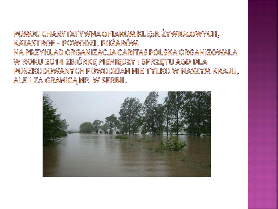 Pomoc charytatywna ofiarom klęsk żywiołowych, katastrof - powodzi, pożarów.