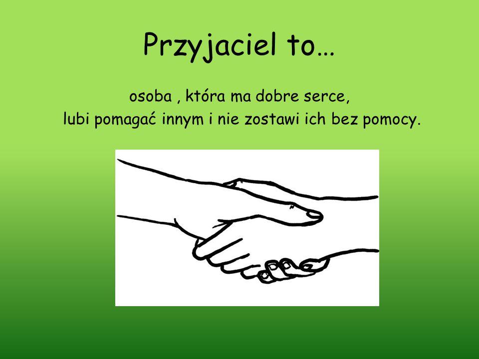 Przyjaciel to… osoba , która ma dobre serce, lubi pomagać innym i nie zostawi ich bez pomocy.