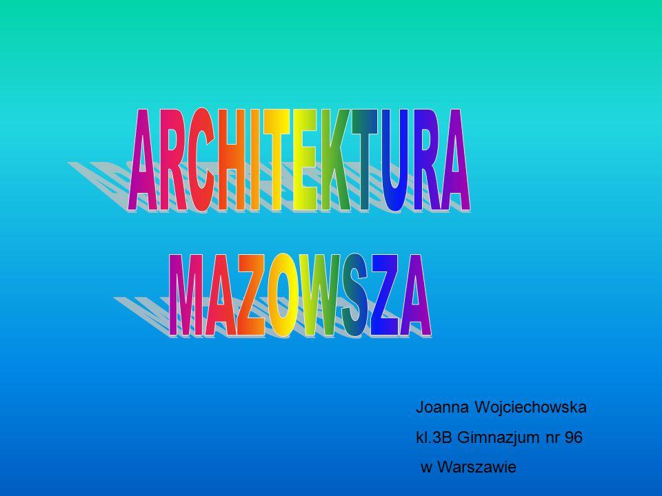 ARCHITEKTURA MAZOWSZA Joanna Wojciechowska kl.3B Gimnazjum nr 96