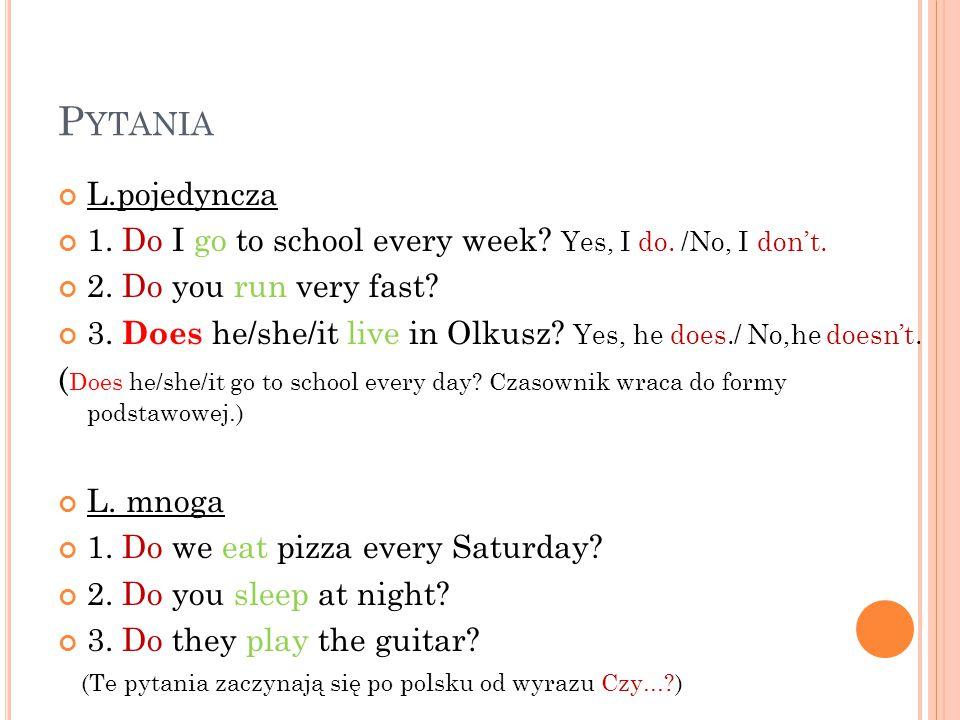 Pytania L.pojedyncza. 1. Do I go to school every week Yes, I do. /No, I don't. 2. Do you run very fast