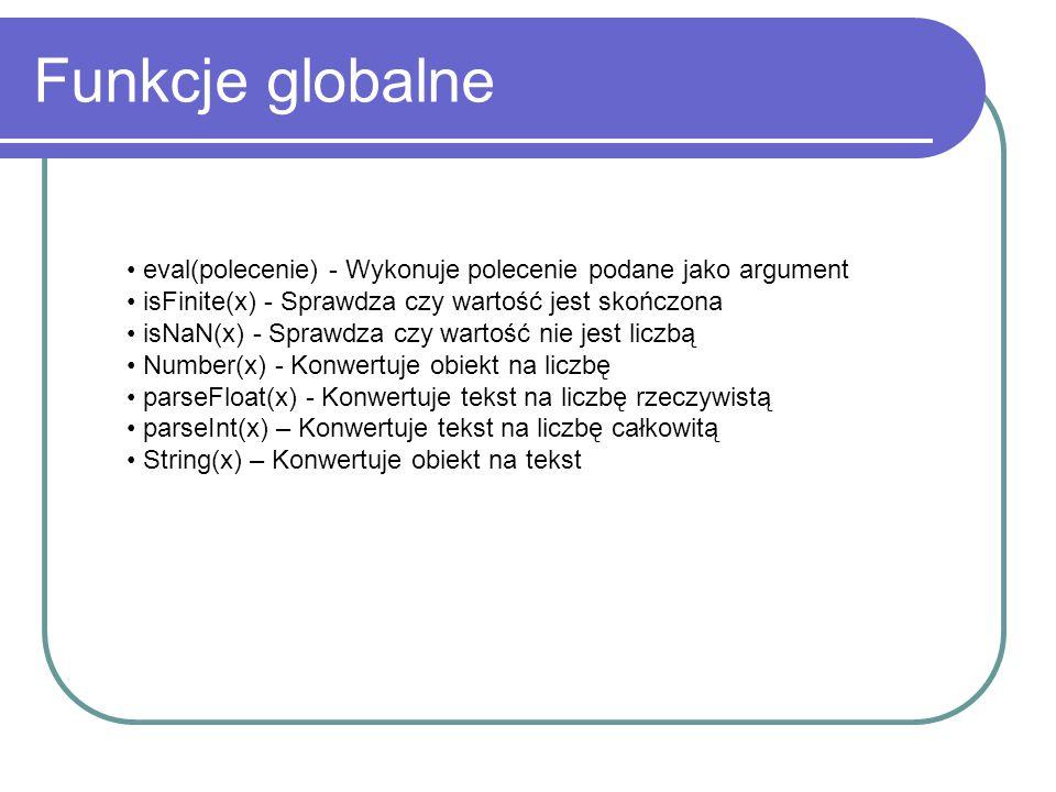 Funkcje globalne eval(polecenie) - Wykonuje polecenie podane jako argument. isFinite(x) - Sprawdza czy wartość jest skończona.