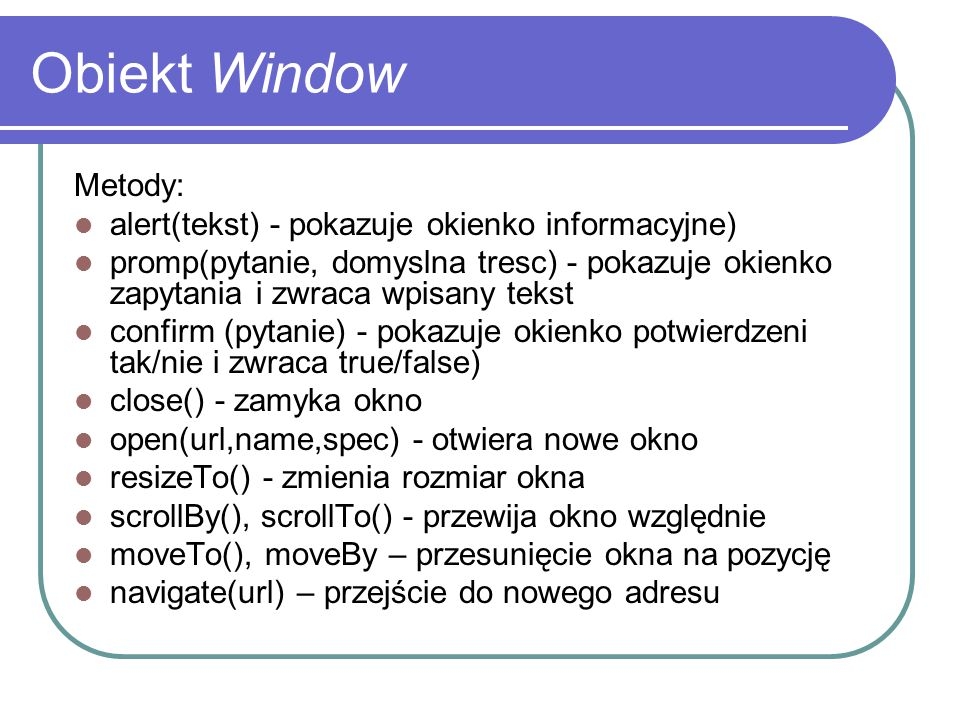 Obiekt Window Metody: alert(tekst) - pokazuje okienko informacyjne)