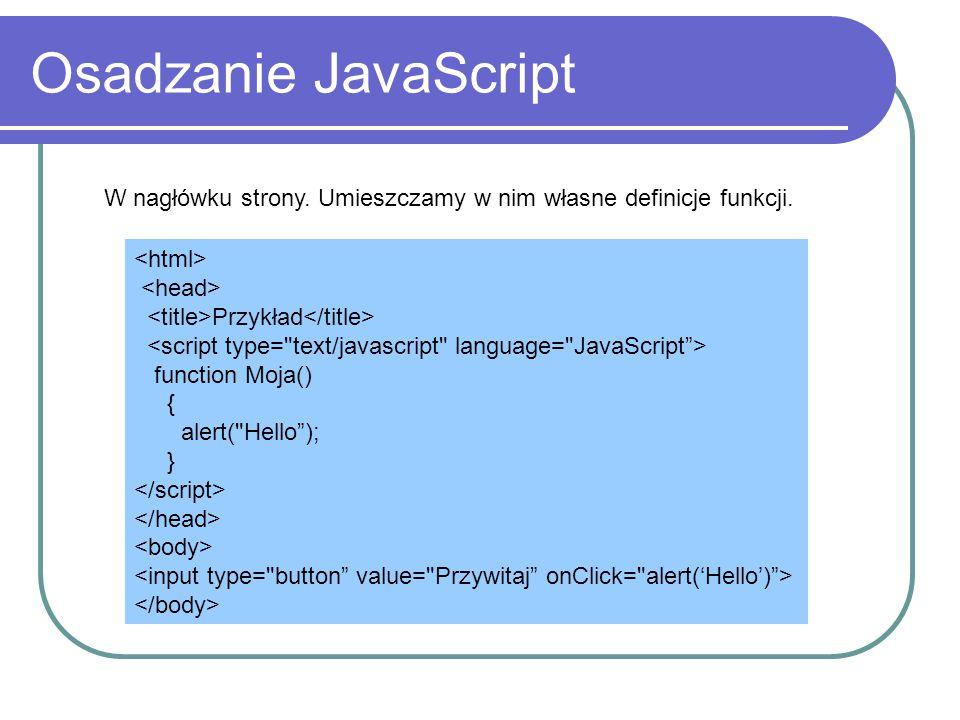 Osadzanie JavaScript W nagłówku strony. Umieszczamy w nim własne definicje funkcji. <html> <head>