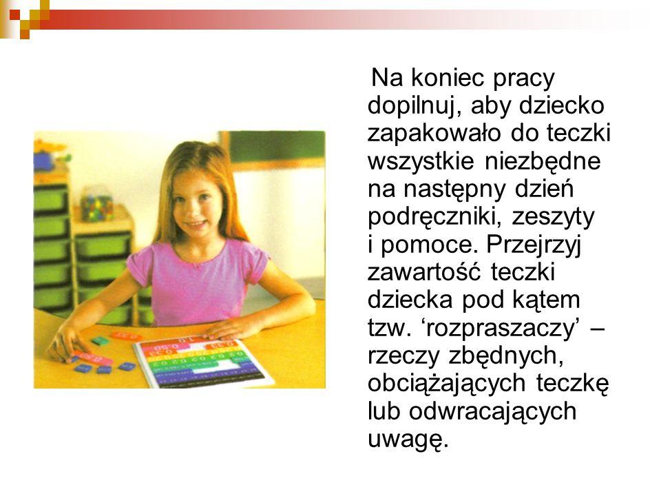 Na koniec pracy dopilnuj, aby dziecko zapakowało do teczki wszystkie niezbędne na następny dzień podręczniki, zeszyty i pomoce.