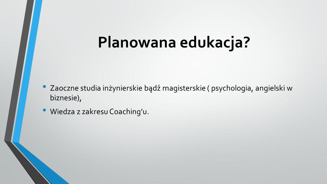 Planowana edukacja Zaoczne studia inżynierskie bądź magisterskie ( psychologia, angielski w biznesie),