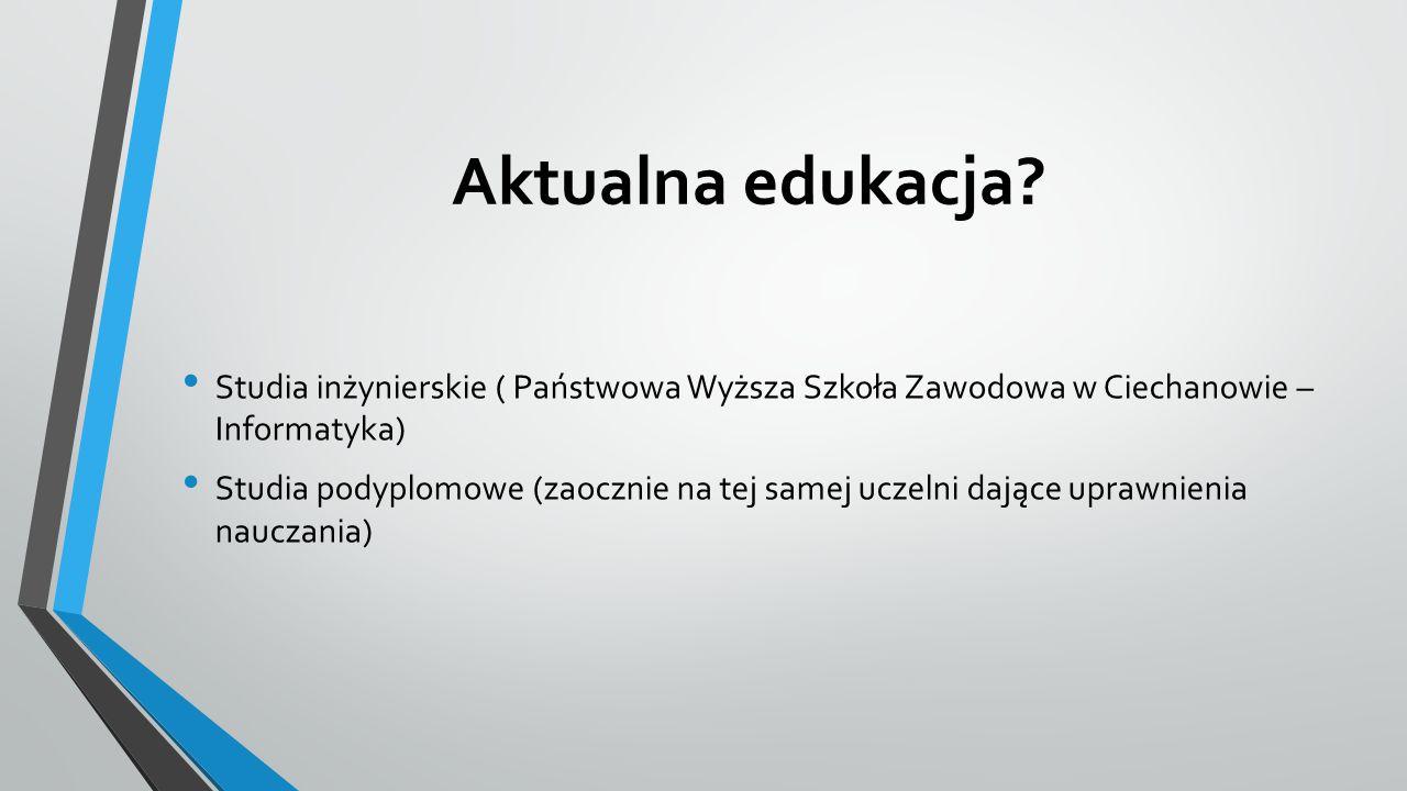 Aktualna edukacja Studia inżynierskie ( Państwowa Wyższa Szkoła Zawodowa w Ciechanowie – Informatyka)