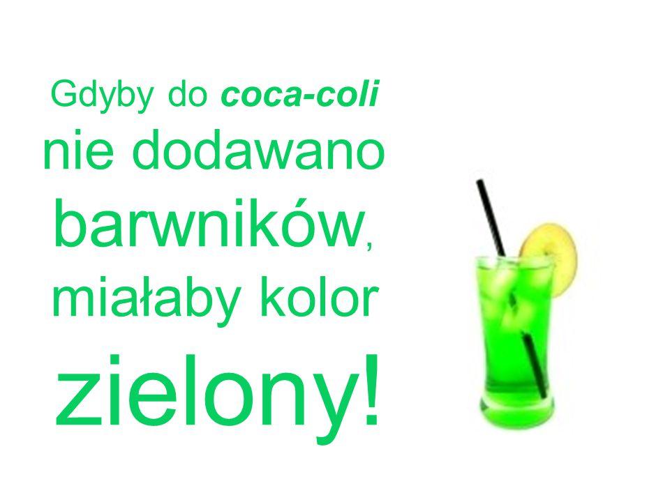 Gdyby do coca-coli nie dodawano barwników, miałaby kolor zielony!