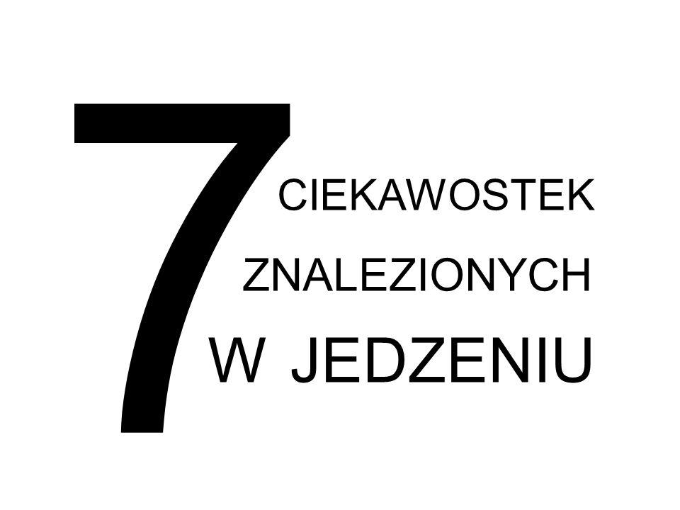 7 CIEKAWOSTEK ZNALEZIONYCH W JEDZENIU