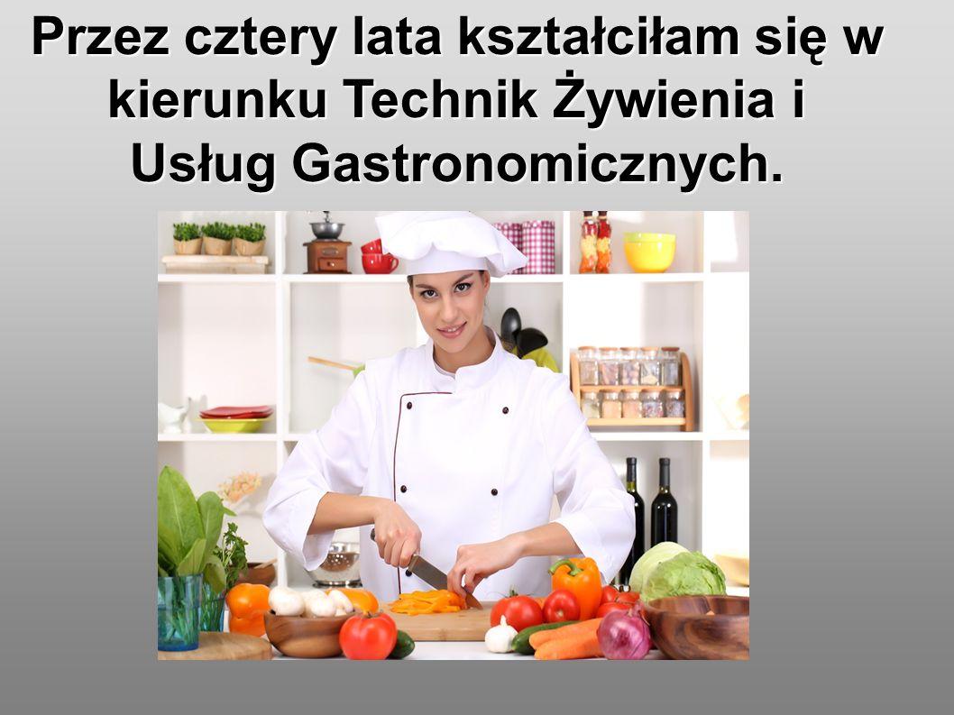 Przez cztery lata kształciłam się w kierunku Technik Żywienia i Usług Gastronomicznych.
