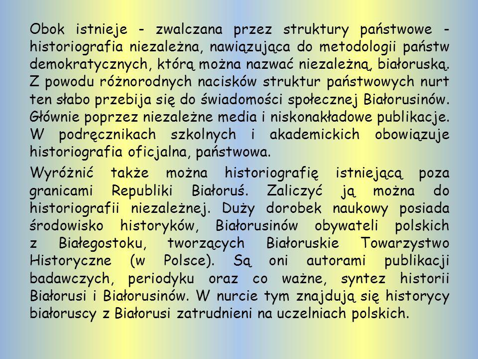 Obok istnieje - zwalczana przez struktury państwowe - historiografia niezależna, nawiązująca do metodologii państw demokratycznych, którą można nazwać niezależną, białoruską.