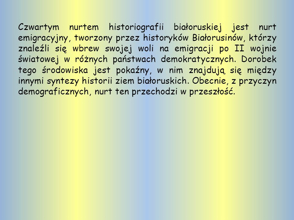 Czwartym nurtem historiografii białoruskiej jest nurt emigracyjny, tworzony przez historyków Białorusinów, którzy znaleźli się wbrew swojej woli na emigracji po II wojnie światowej w różnych państwach demokratycznych.