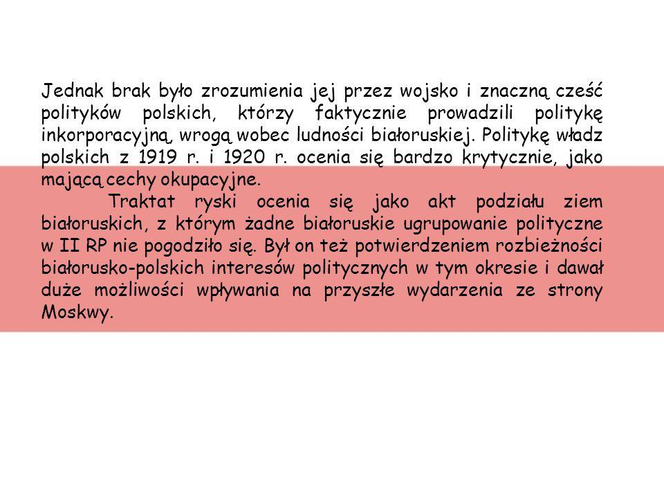 Jednak brak było zrozumienia jej przez wojsko i znaczną cześć polityków polskich, którzy faktycznie prowadzili politykę inkorporacyjną, wrogą wobec ludności białoruskiej. Politykę władz polskich z 1919 r. i 1920 r. ocenia się bardzo krytycznie, jako mającą cechy okupacyjne.