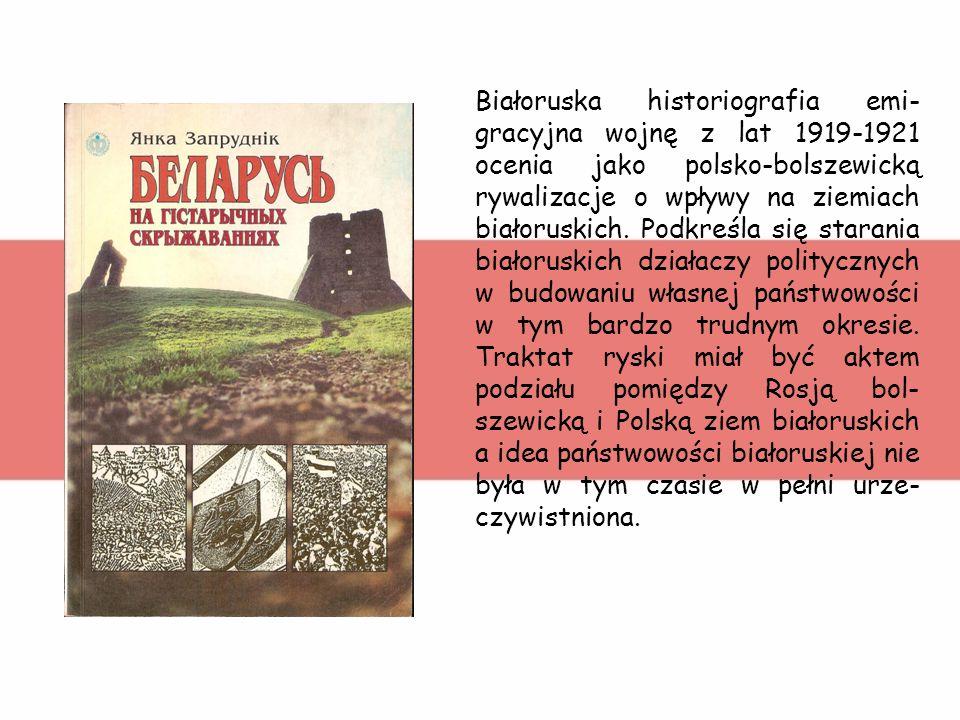 Białoruska historiografia emi-gracyjna wojnę z lat 1919-1921 ocenia jako polsko-bolszewicką rywalizacje o wpływy na ziemiach białoruskich. Podkreśla się starania białoruskich działaczy politycznych w budowaniu własnej państwowości w tym bardzo trudnym okresie. Traktat ryski miał być aktem podziału pomiędzy Rosją bol-szewicką i Polską ziem białoruskich a idea państwowości białoruskiej nie była w tym czasie w pełni urze-czywistniona.