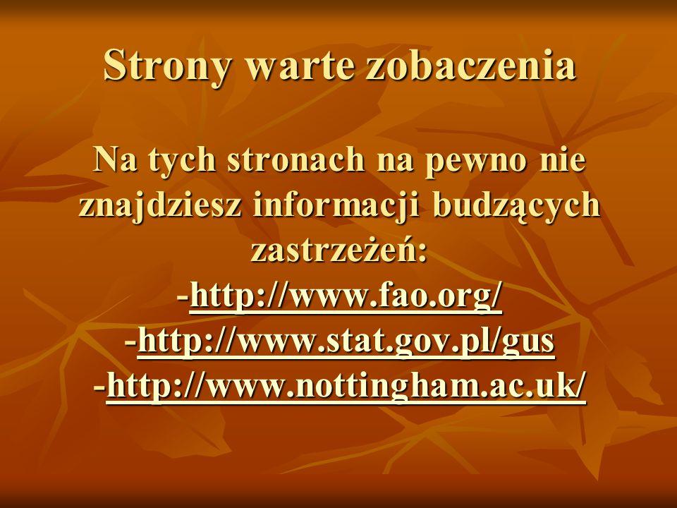Strony warte zobaczenia Na tych stronach na pewno nie znajdziesz informacji budzących zastrzeżeń: -http://www.fao.org/ -http://www.stat.gov.pl/gus -http://www.nottingham.ac.uk/