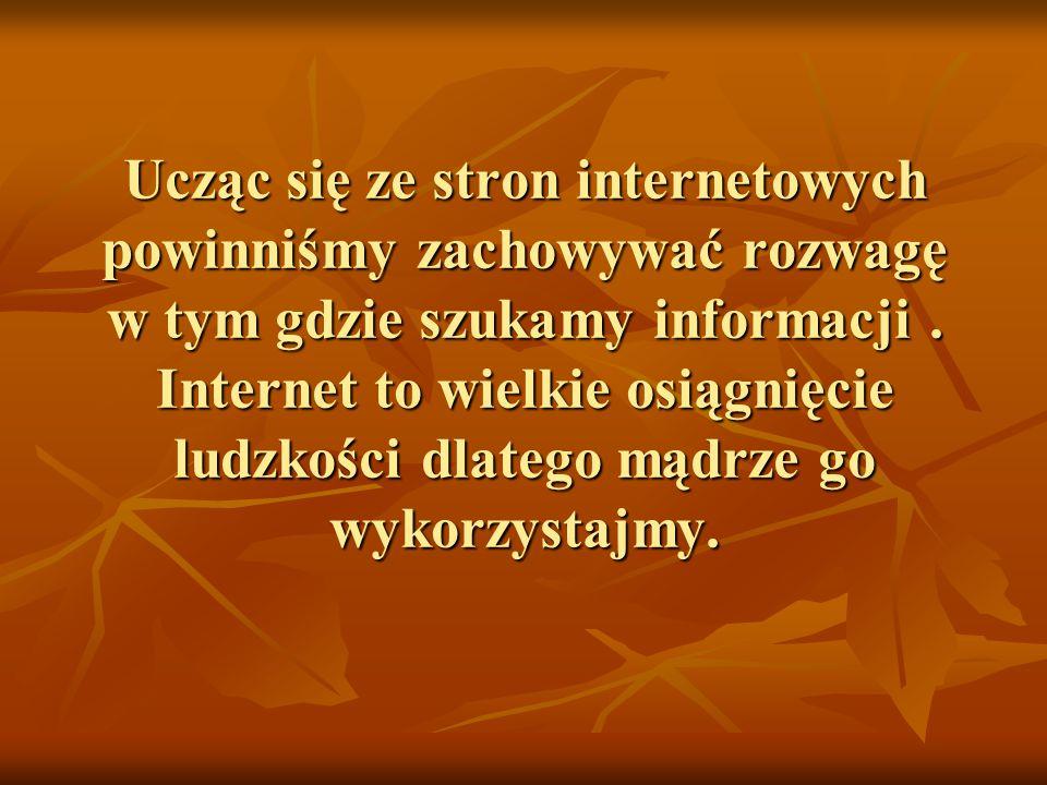 Ucząc się ze stron internetowych powinniśmy zachowywać rozwagę w tym gdzie szukamy informacji .