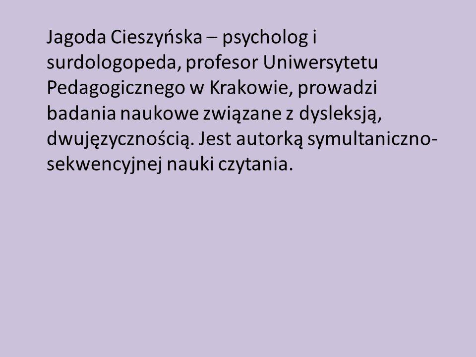 Jagoda Cieszyńska – psycholog i surdologopeda, profesor Uniwersytetu Pedagogicznego w Krakowie, prowadzi badania naukowe związane z dysleksją, dwujęzycznością.