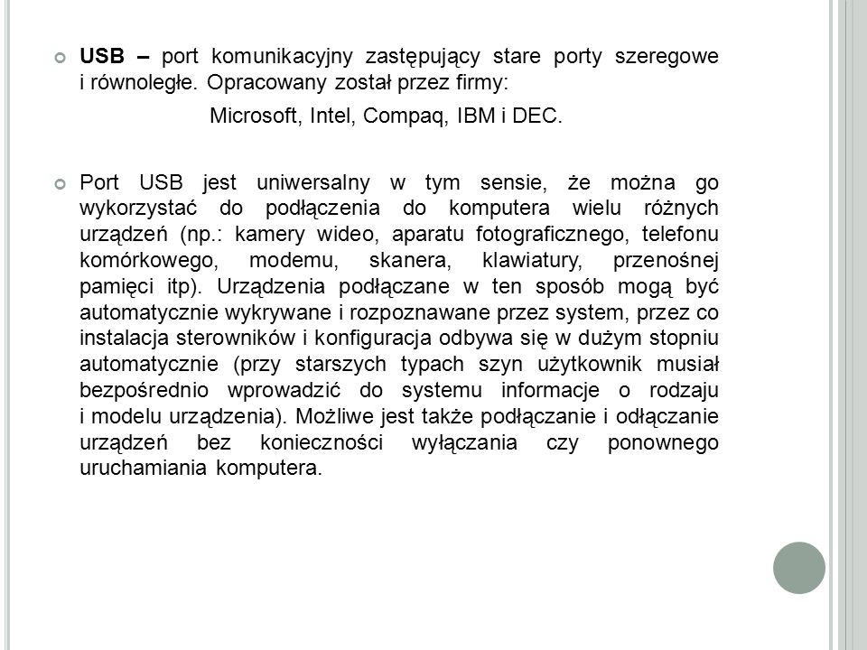 USB – port komunikacyjny zastępujący stare porty szeregowe i równoległe. Opracowany został przez firmy: