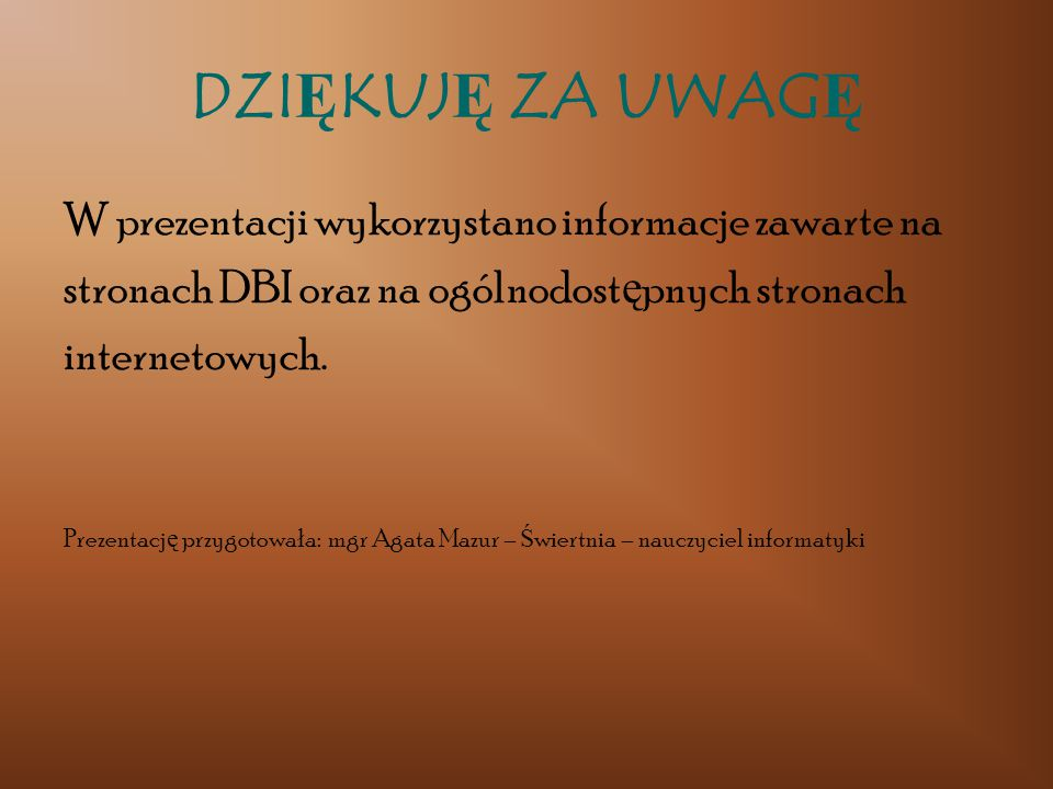 DZIĘKUJĘ ZA UWAGĘ W prezentacji wykorzystano informacje zawarte na